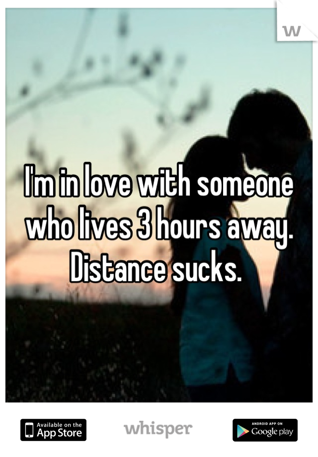 I'm in love with someone who lives 3 hours away. Distance sucks.