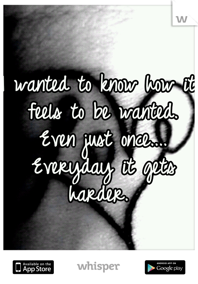 I wanted to know how it feels to be wanted. Even just once.... Everyday it gets harder.