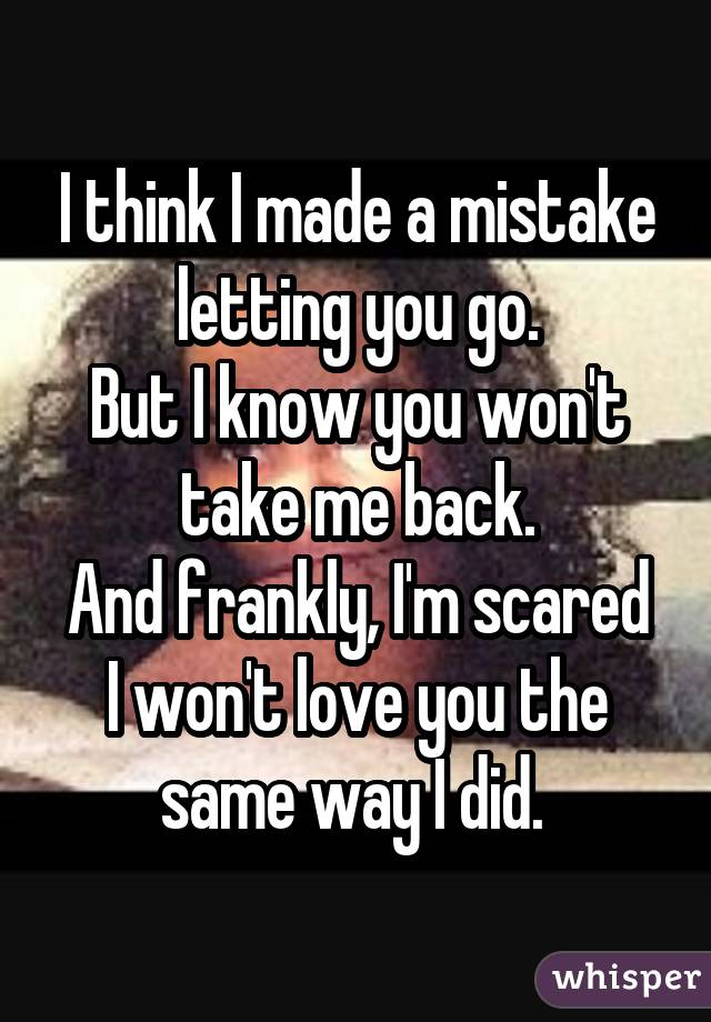 I think I made a mistake letting you go. But I know you won't take me back. And frankly, I'm scared I won't love you the same way I did.