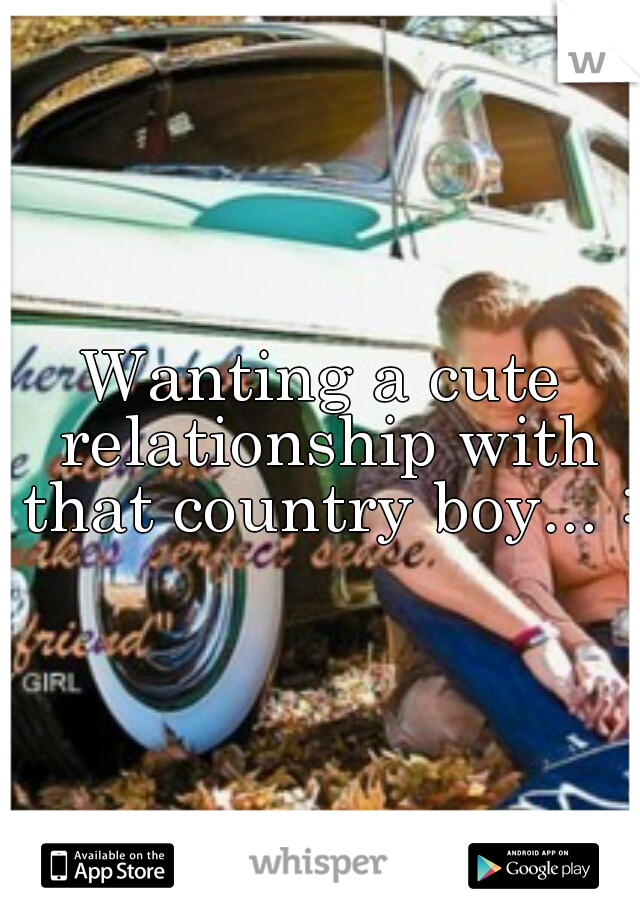 Wanting a cute relationship with that country boy... :/