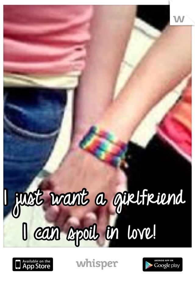 I just want a girlfriend I can spoil in love!