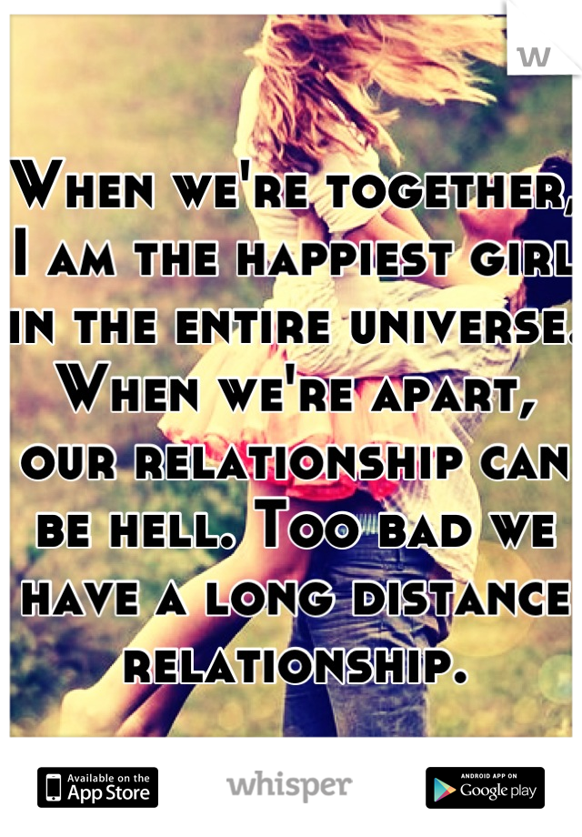 When we're together, I am the happiest girl in the entire universe. When we're apart, our relationship can be hell. Too bad we have a long distance relationship.