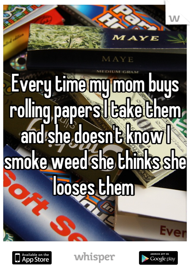 Every time my mom buys rolling papers I take them and she doesn't know I smoke weed she thinks she looses them