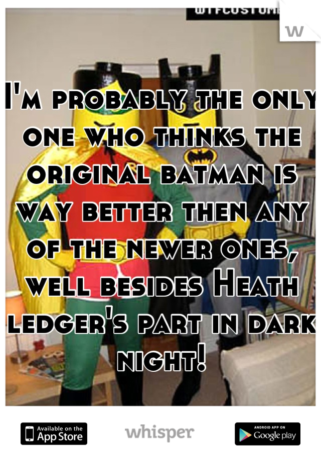 I'm probably the only one who thinks the original batman is way better then any of the newer ones, well besides Heath ledger's part in dark night!