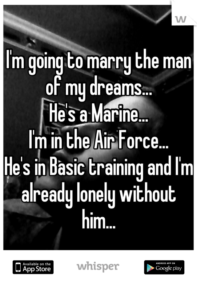 I'm going to marry the man of my dreams... He's a Marine... I'm in the Air Force... He's in Basic training and I'm already lonely without him...