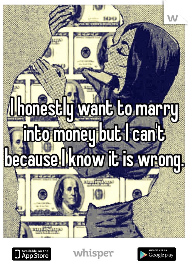 I honestly want to marry into money but I can't because I know it is wrong.
