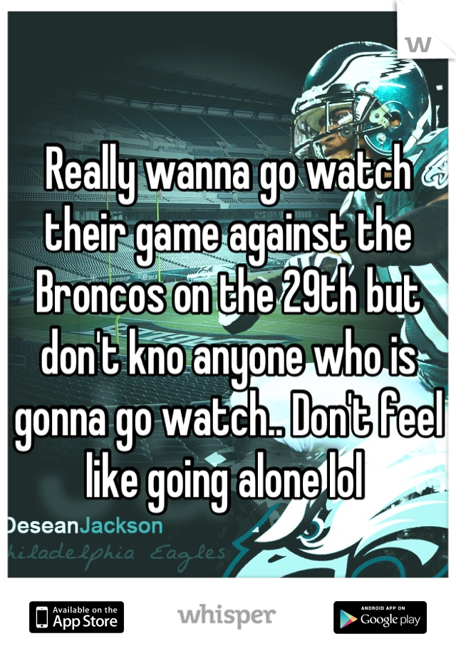 Really wanna go watch their game against the Broncos on the 29th but don't kno anyone who is gonna go watch.. Don't feel like going alone lol