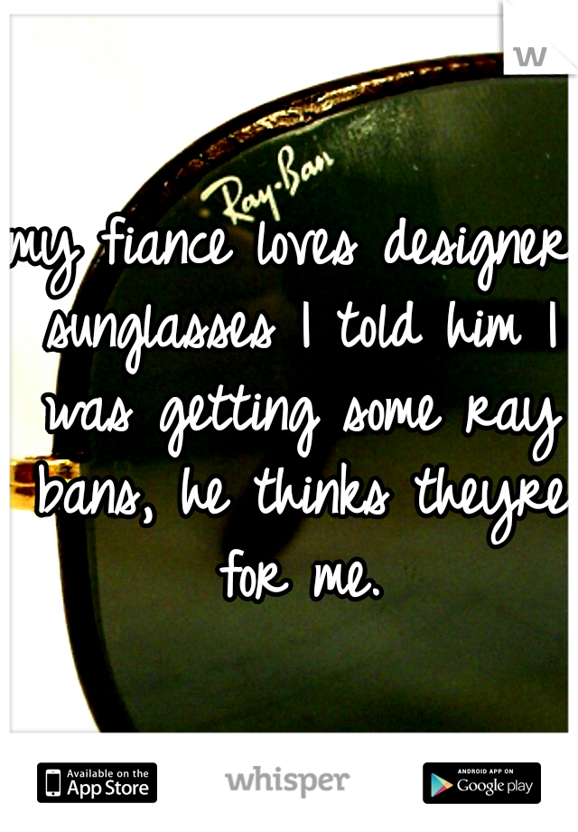 my fiance loves designer sunglasses I told him I was getting some ray bans, he thinks theyre for me.