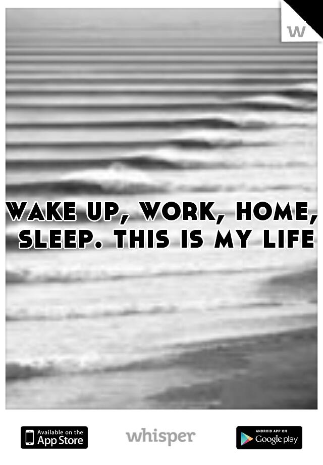 wake up, work, home, sleep. this is my life