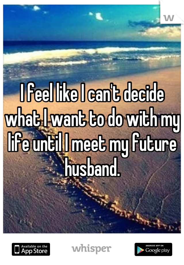 I feel like I can't decide what I want to do with my life until I meet my future husband.