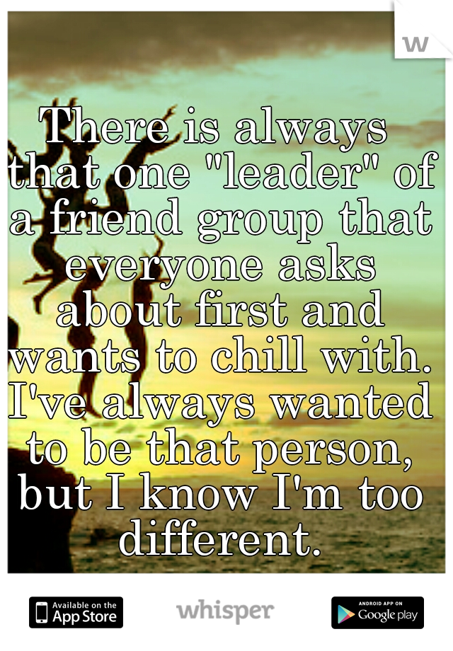 "There is always that one ""leader"" of a friend group that everyone asks about first and wants to chill with. I've always wanted to be that person, but I know I'm too different."