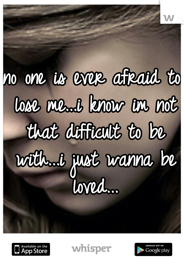 no one is ever afraid to lose me...i know im not that difficult to be with...i just wanna be loved...