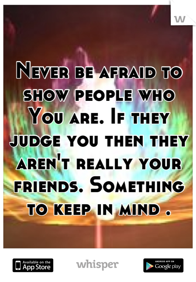 Never be afraid to show people who You are. If they judge you then they aren't really your friends. Something to keep in mind .