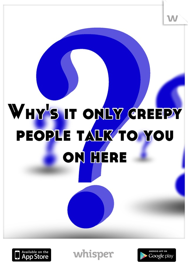 Why's it only creepy people talk to you on here