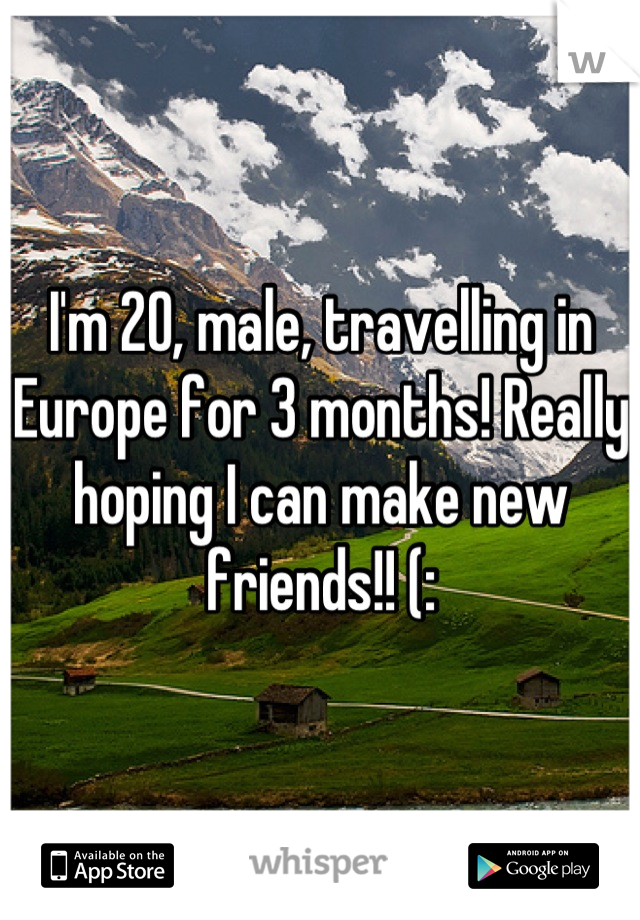 I'm 20, male, travelling in Europe for 3 months! Really hoping I can make new friends!! (: