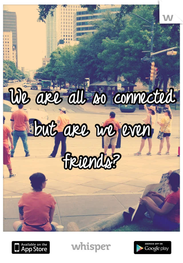 We are all so connected but are we even friends?