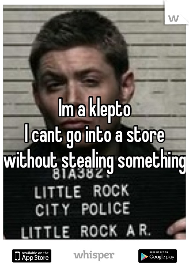 Im a klepto I cant go into a store without stealing something