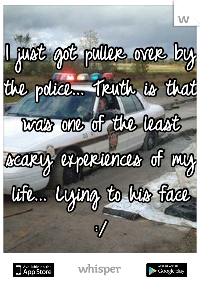 I just got puller over by the police... Truth is that was one of the least scary experiences of my life... Lying to his face :/