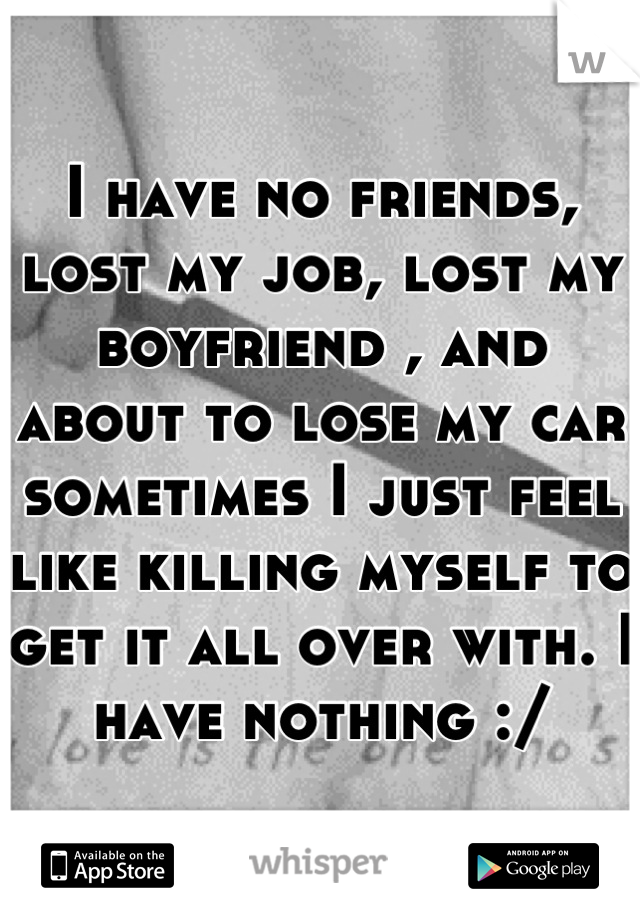I have no friends, lost my job, lost my boyfriend , and about to lose my car sometimes I just feel like killing myself to get it all over with. I have nothing :/