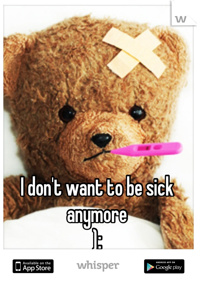 I don't want to be sick anymore  ):