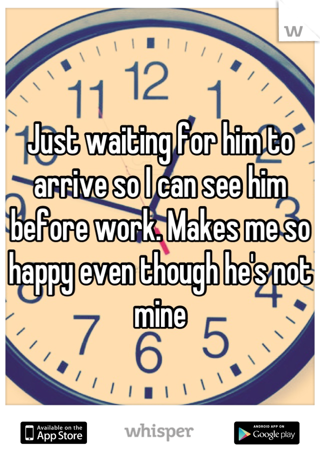 Just waiting for him to arrive so I can see him before work. Makes me so happy even though he's not mine
