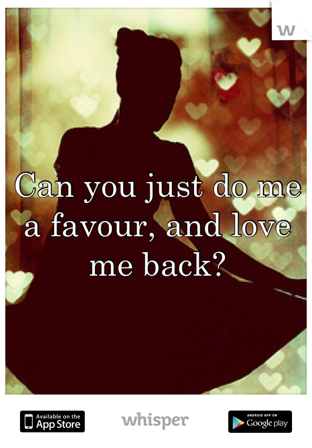 Can you just do me a favour, and love me back?