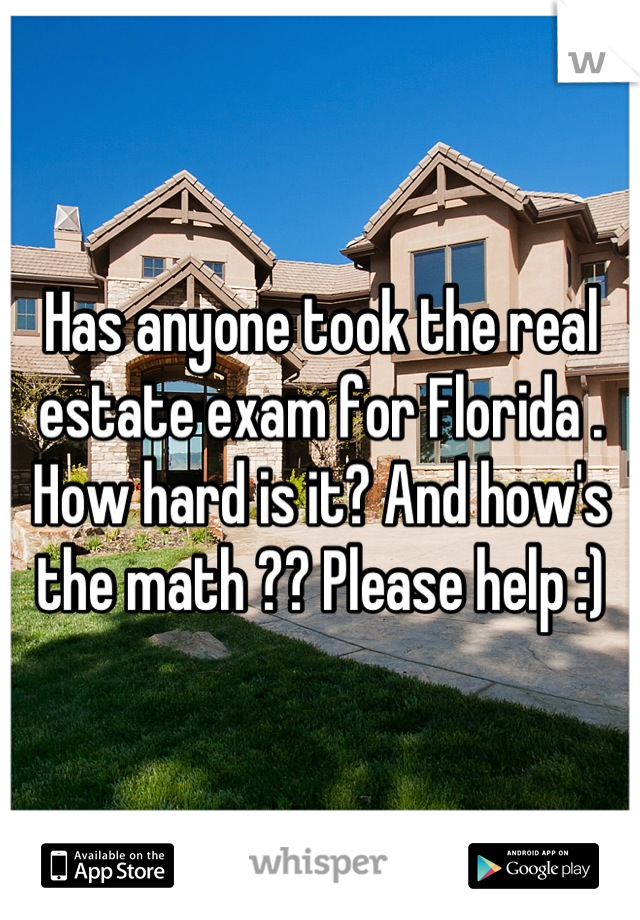 Has anyone took the real estate exam for Florida . How hard is it? And how's the math ?? Please help :)