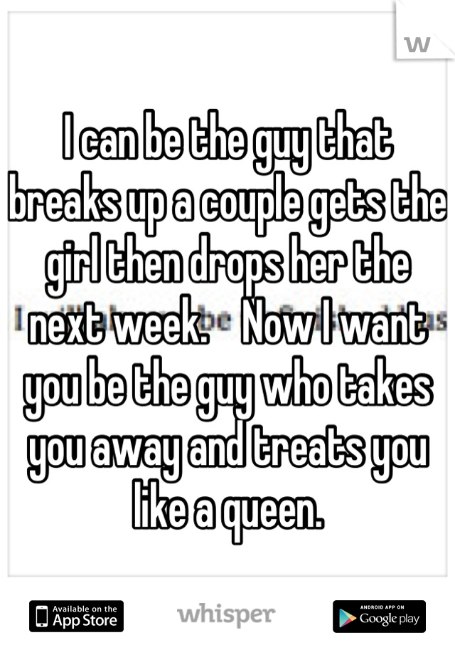 I can be the guy that breaks up a couple gets the girl then drops her the next week.    Now I want you be the guy who takes you away and treats you like a queen.