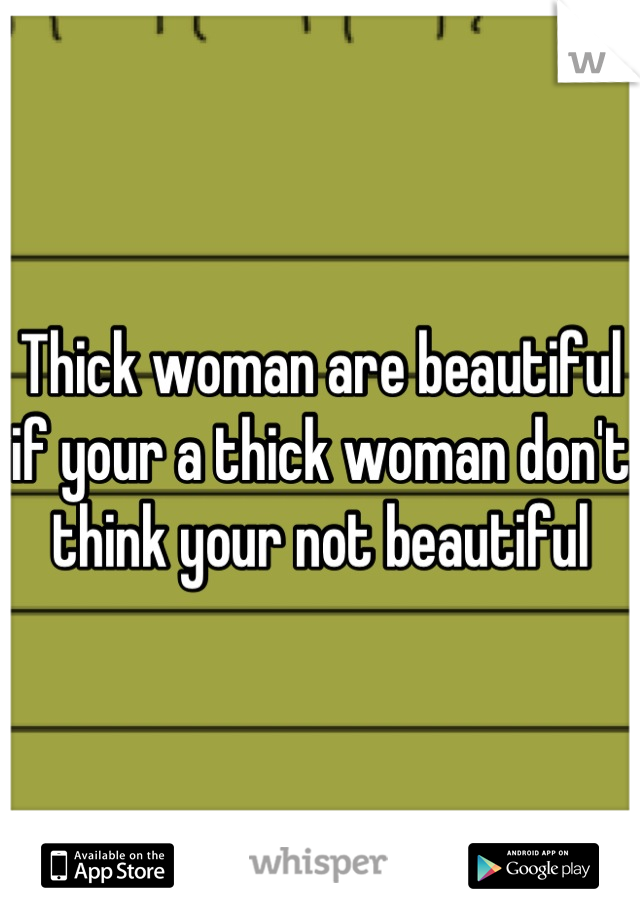 Thick woman are beautiful if your a thick woman don't think your not beautiful