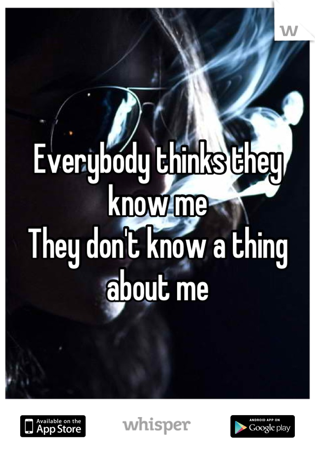 Everybody thinks they know me They don't know a thing about me