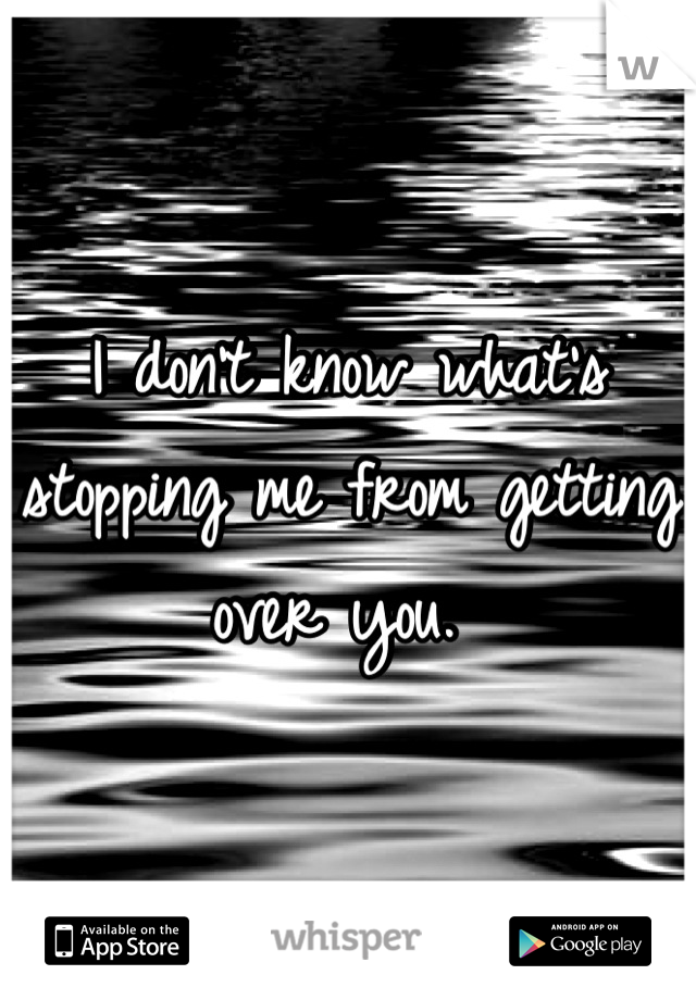 I don't know what's stopping me from getting over you.