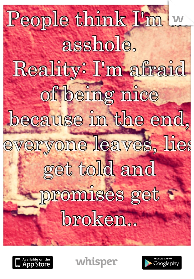 People think I'm an asshole. Reality: I'm afraid of being nice because in the end, everyone leaves, lies get told and promises get broken..