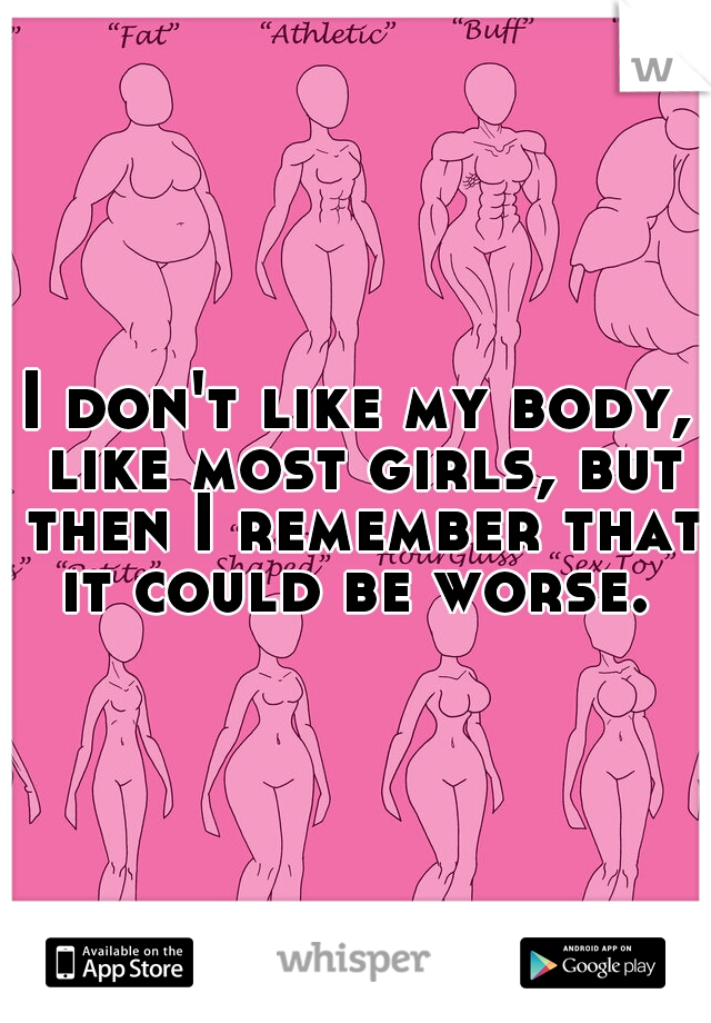 I don't like my body, like most girls, but then I remember that it could be worse.