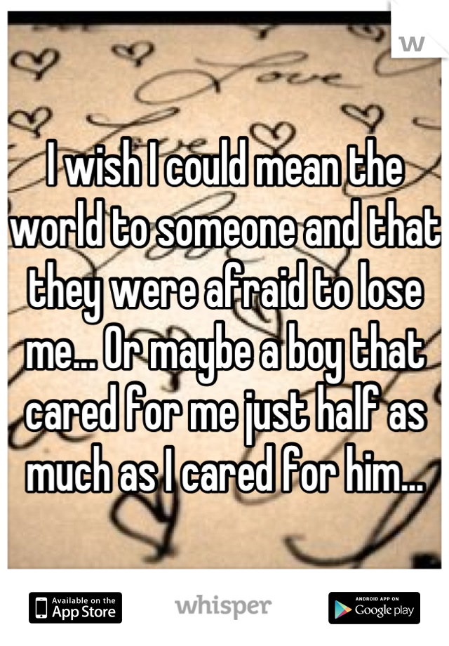 I wish I could mean the world to someone and that they were afraid to lose me... Or maybe a boy that cared for me just half as much as I cared for him...