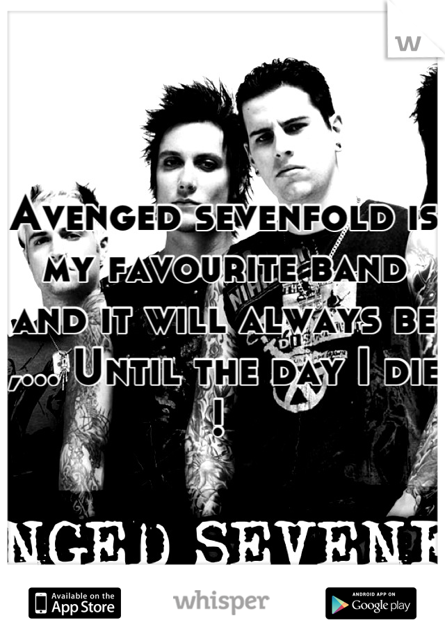 Avenged sevenfold is my favourite band and it will always be ,... Until the day I die !