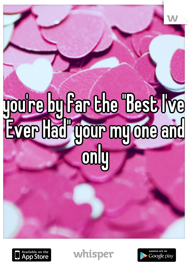 """you're by far the """"Best I've Ever Had"""" your my one and only"""
