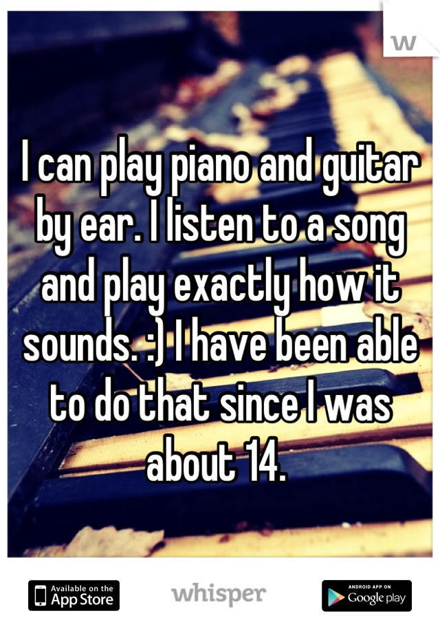 I can play piano and guitar by ear. I listen to a song and play exactly how it sounds. :) I have been able to do that since I was about 14.