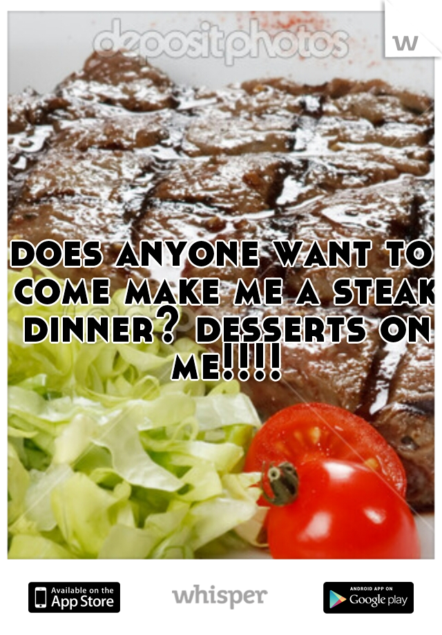 does anyone want to come make me a steak dinner? desserts on me!!!!