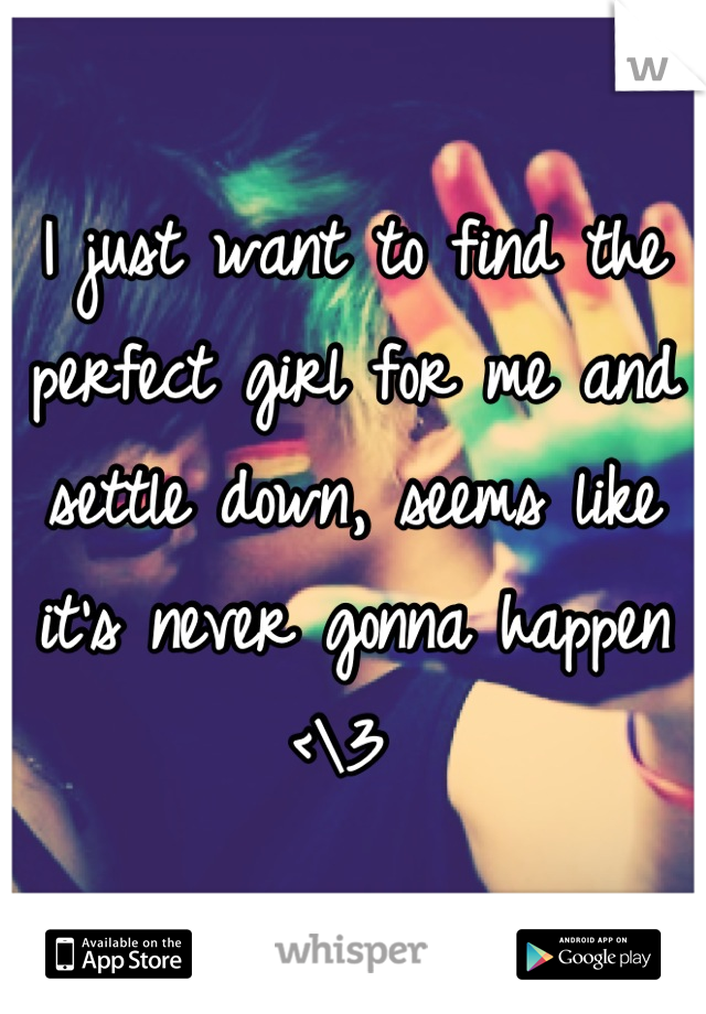 I just want to find the perfect girl for me and settle down, seems like it's never gonna happen <\3