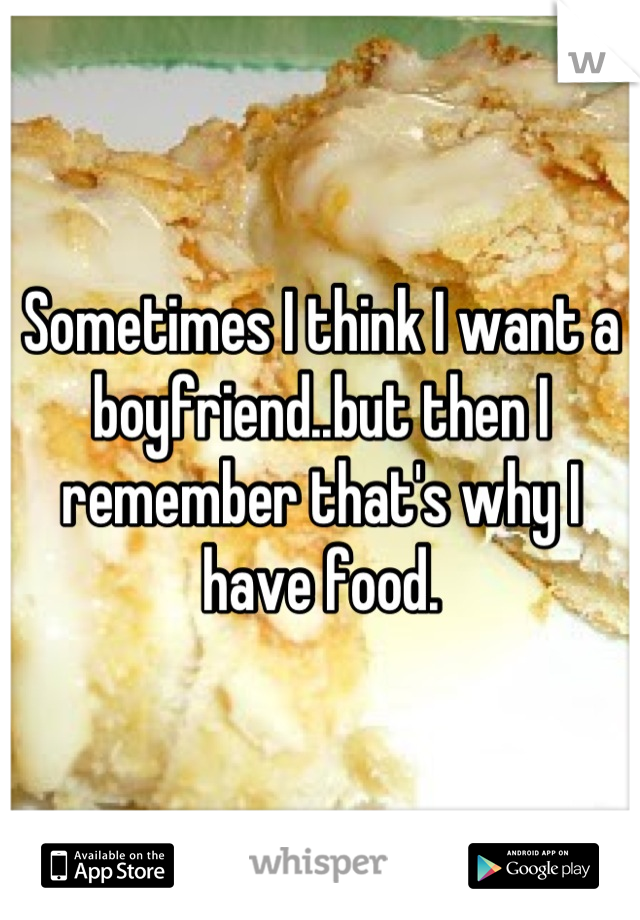 Sometimes I think I want a boyfriend..but then I remember that's why I have food.