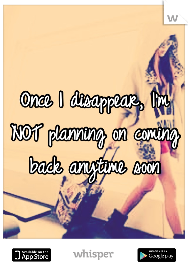 Once I disappear, I'm NOT planning on coming back anytime soon