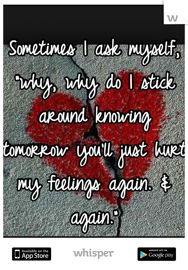 "Sometimes I ask myself, ""why, why do I stick around knowing tomorrow you'll just hurt my feelings again. & again."""