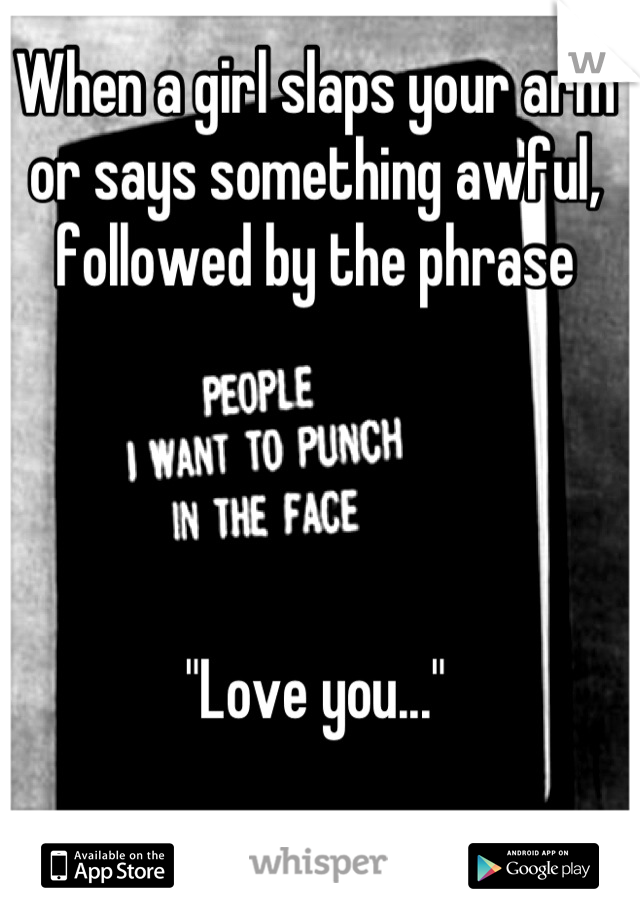 """When a girl slaps your arm or says something awful, followed by the phrase     """"Love you..."""""""