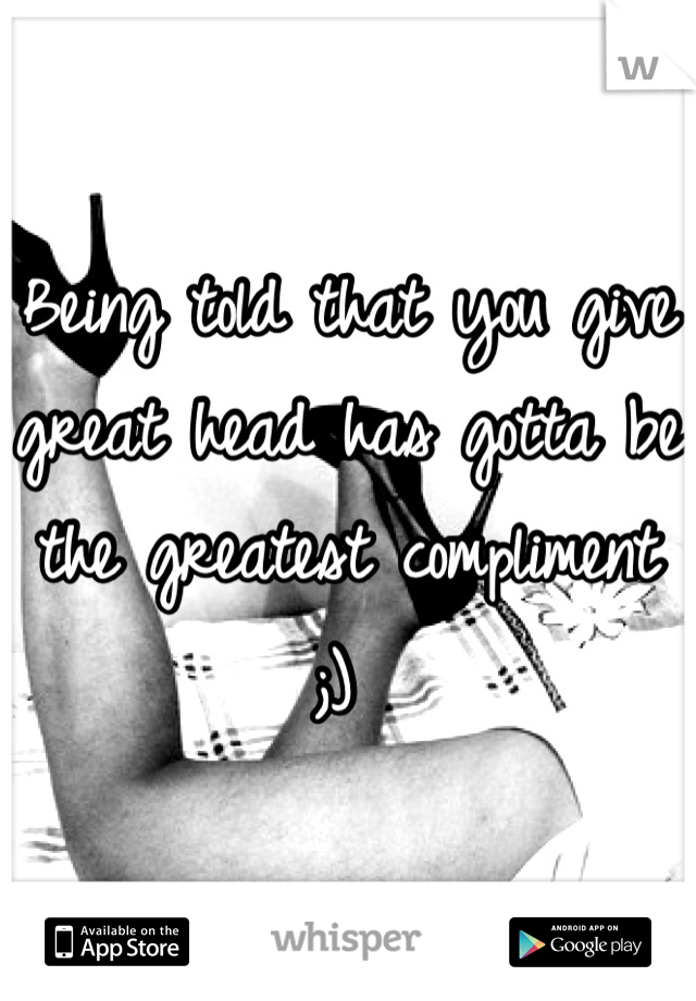 Being told that you give great head has gotta be the greatest compliment ;)