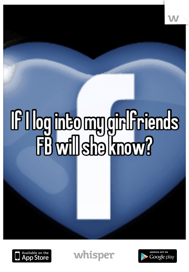 If I log into my girlfriends FB will she know?