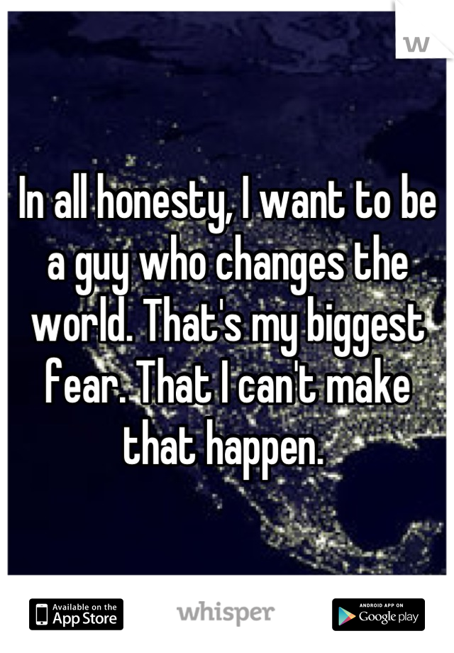 In all honesty, I want to be a guy who changes the world. That's my biggest fear. That I can't make that happen.