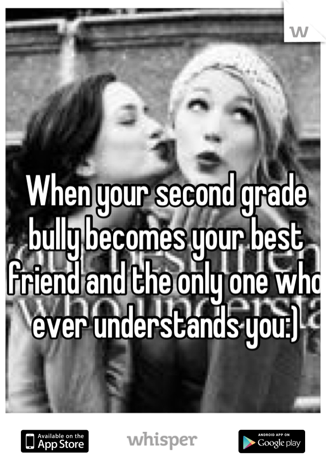 When your second grade bully becomes your best friend and the only one who ever understands you:)