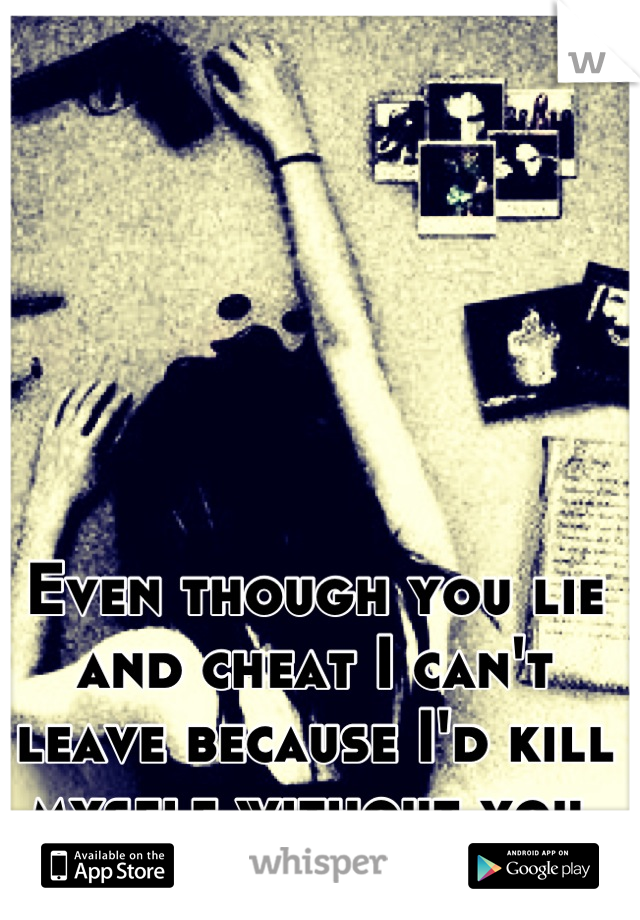 Even though you lie and cheat I can't leave because I'd kill myself without you.