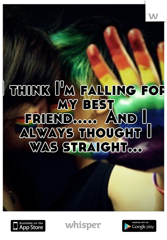 I think I'm falling for my best friend..... And I always thought I was straight...