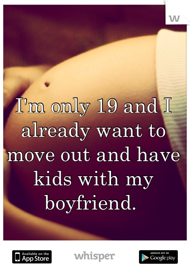 I'm only 19 and I already want to move out and have kids with my boyfriend.